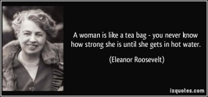 quote-a-woman-is-like-a-tea-bag-you-never-know-how-strong-she-is-until-she-gets-in-hot-water-eleanor-roosevelt-286314